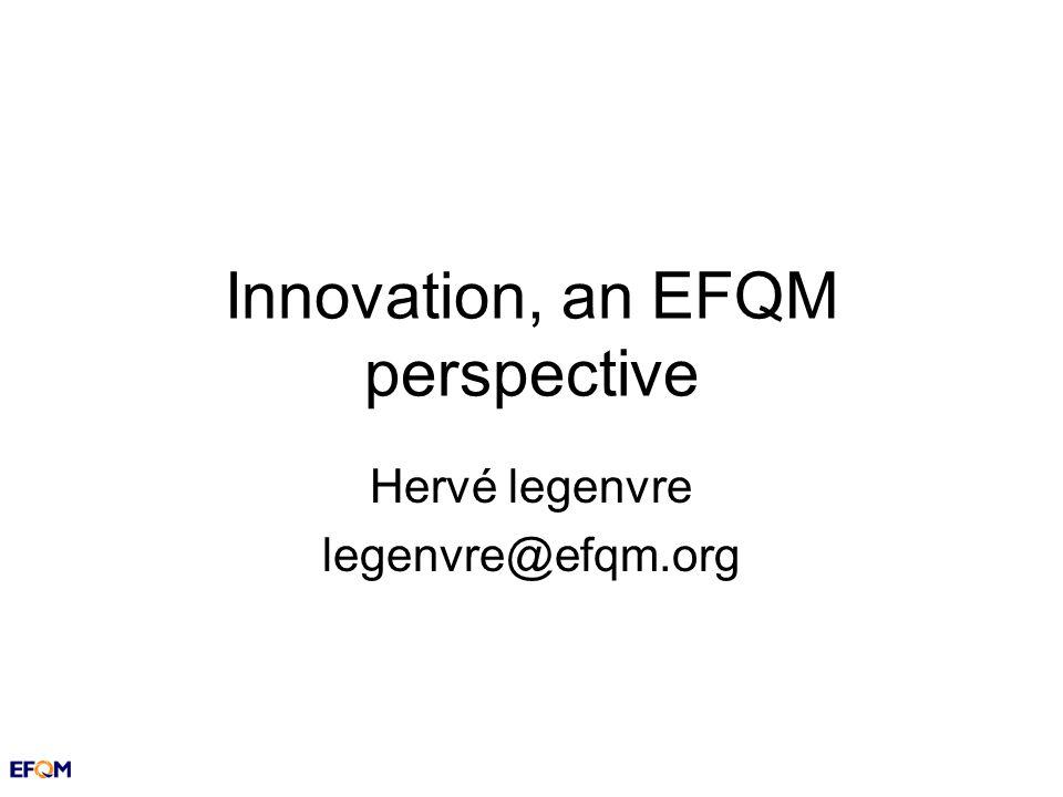 Innovation, an EFQM perspective Hervé legenvre legenvre@efqm.org