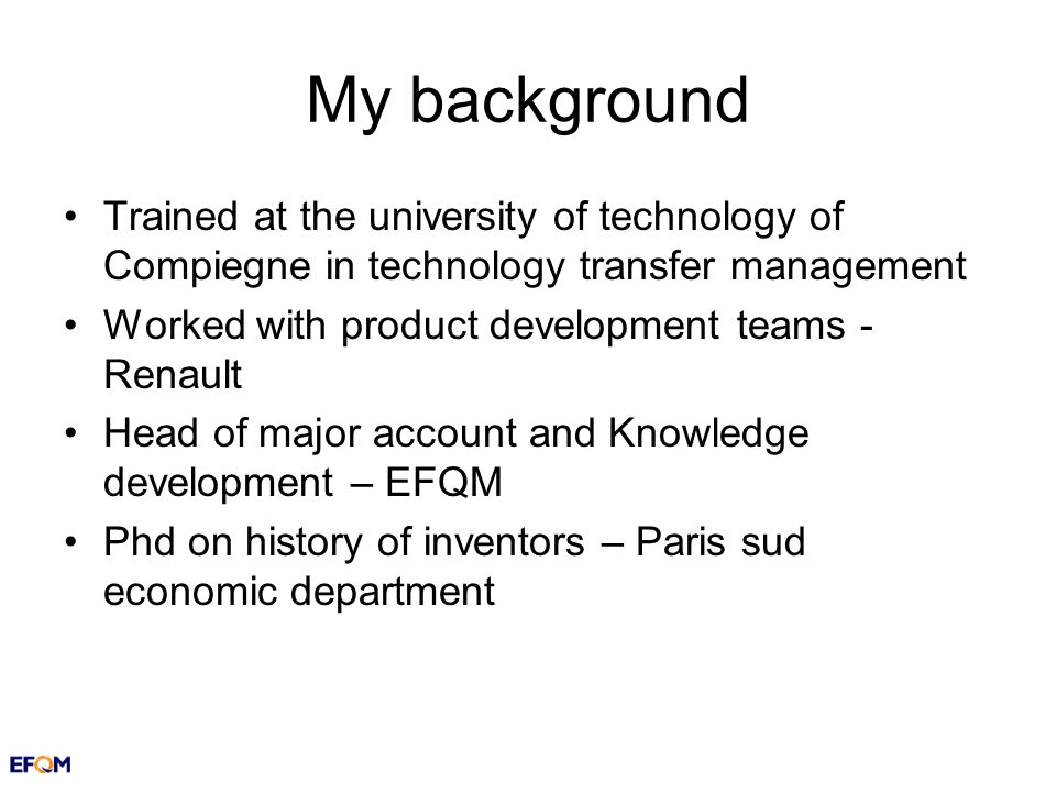 My background Trained at the university of technology of Compiegne in technology transfer management Worked with product development teams - Renault Head of major account and Knowledge development – EFQM Phd on history of inventors – Paris sud economic department