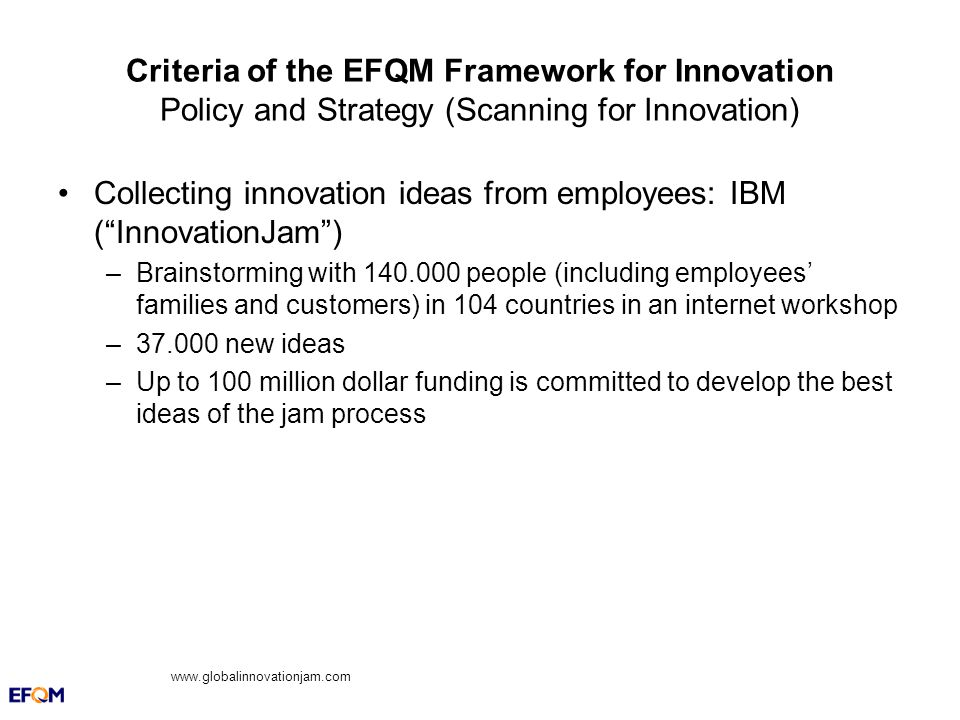 Criteria of the EFQM Framework for Innovation Policy and Strategy (Scanning for Innovation) Collecting innovation ideas from employees: IBM (InnovationJam) –Brainstorming with 140.000 people (including employees families and customers) in 104 countries in an internet workshop –37.000 new ideas –Up to 100 million dollar funding is committed to develop the best ideas of the jam process www.globalinnovationjam.com