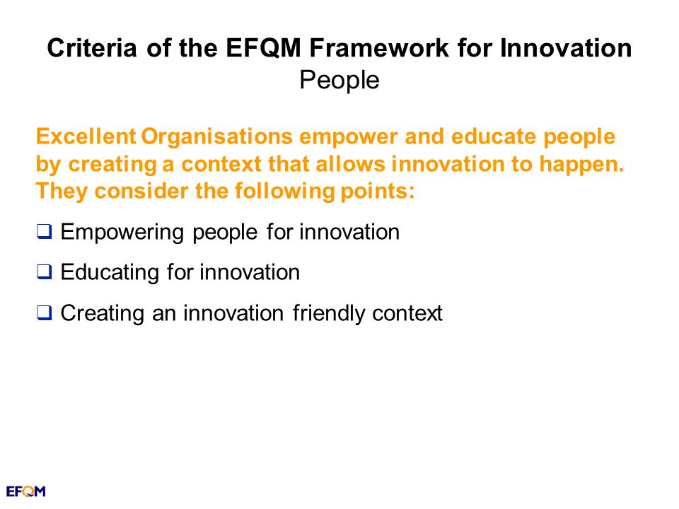 Criteria of the EFQM Framework for Innovation People Excellent Organisations empower and educate people by creating a context that allows innovation to happen.