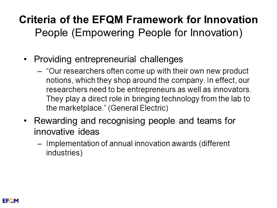 Criteria of the EFQM Framework for Innovation People (Empowering People for Innovation) Providing entrepreneurial challenges –Our researchers often come up with their own new product notions, which they shop around the company.