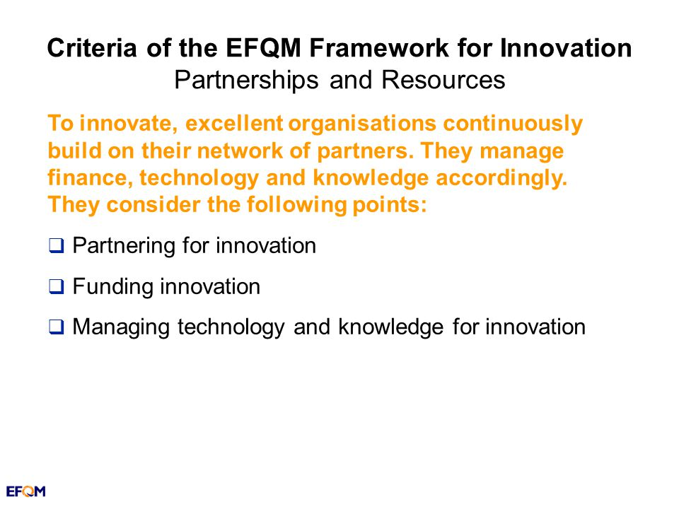 Criteria of the EFQM Framework for Innovation Partnerships and Resources To innovate, excellent organisations continuously build on their network of partners.