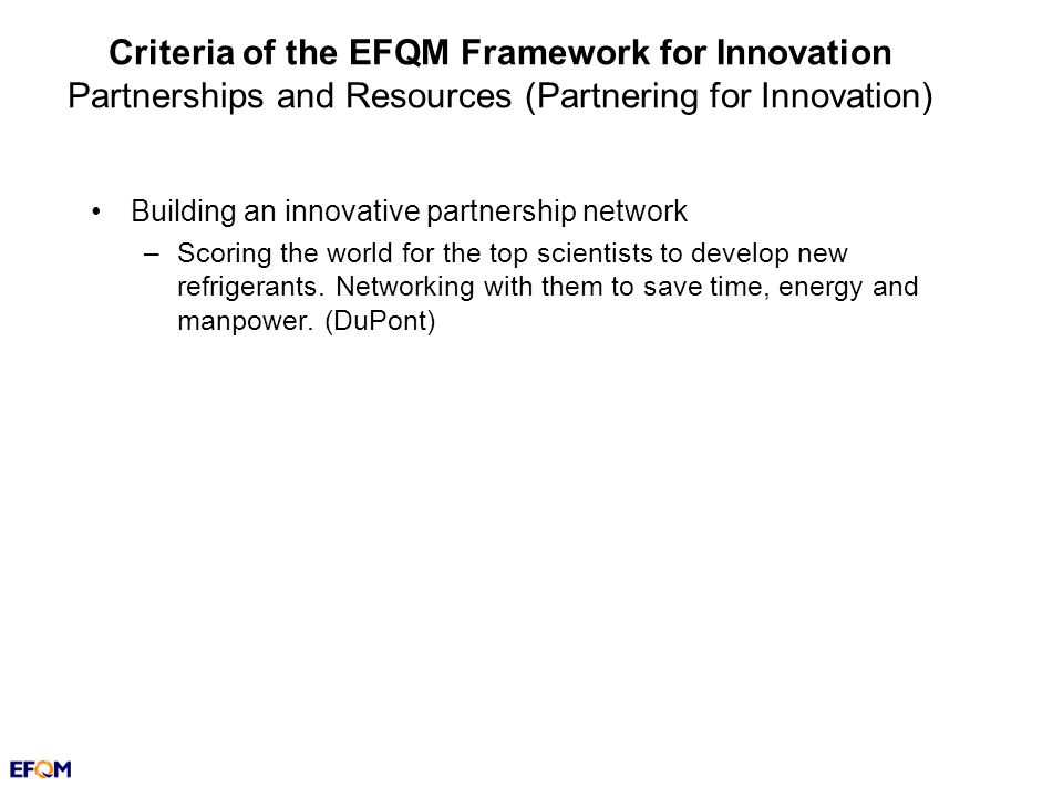 Criteria of the EFQM Framework for Innovation Partnerships and Resources (Partnering for Innovation) Building an innovative partnership network –Scoring the world for the top scientists to develop new refrigerants.