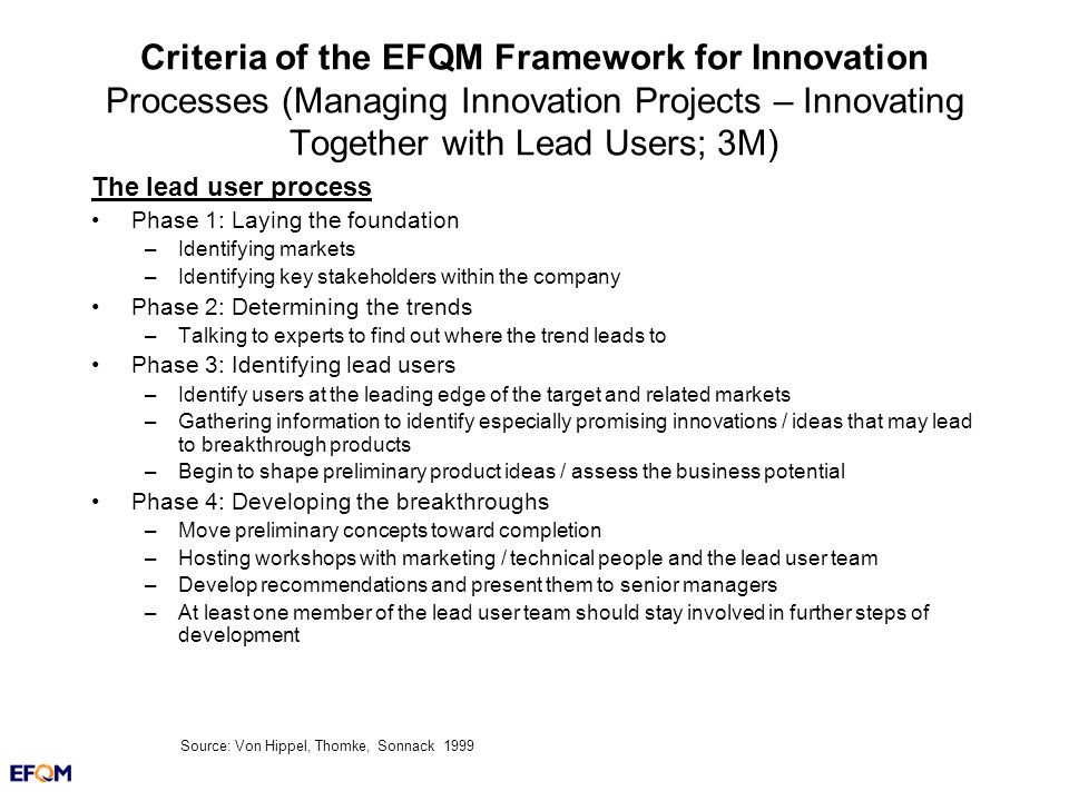 Criteria of the EFQM Framework for Innovation Processes (Managing Innovation Projects – Innovating Together with Lead Users; 3M) The lead user process Phase 1: Laying the foundation –Identifying markets –Identifying key stakeholders within the company Phase 2: Determining the trends –Talking to experts to find out where the trend leads to Phase 3: Identifying lead users –Identify users at the leading edge of the target and related markets –Gathering information to identify especially promising innovations / ideas that may lead to breakthrough products –Begin to shape preliminary product ideas / assess the business potential Phase 4: Developing the breakthroughs –Move preliminary concepts toward completion –Hosting workshops with marketing / technical people and the lead user team –Develop recommendations and present them to senior managers –At least one member of the lead user team should stay involved in further steps of development Source: Von Hippel, Thomke, Sonnack 1999