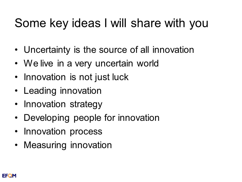 Some key ideas I will share with you Uncertainty is the source of all innovation We live in a very uncertain world Innovation is not just luck Leading innovation Innovation strategy Developing people for innovation Innovation process Measuring innovation