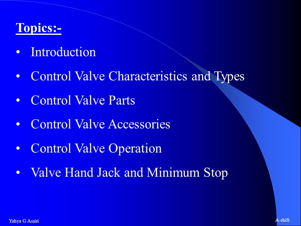 Yahya G Assiri A-shift Topics:- Introduction Control Valve Characteristics and Types Control Valve Parts Control Valve Accessories Control Valve Operation Valve Hand Jack and Minimum Stop