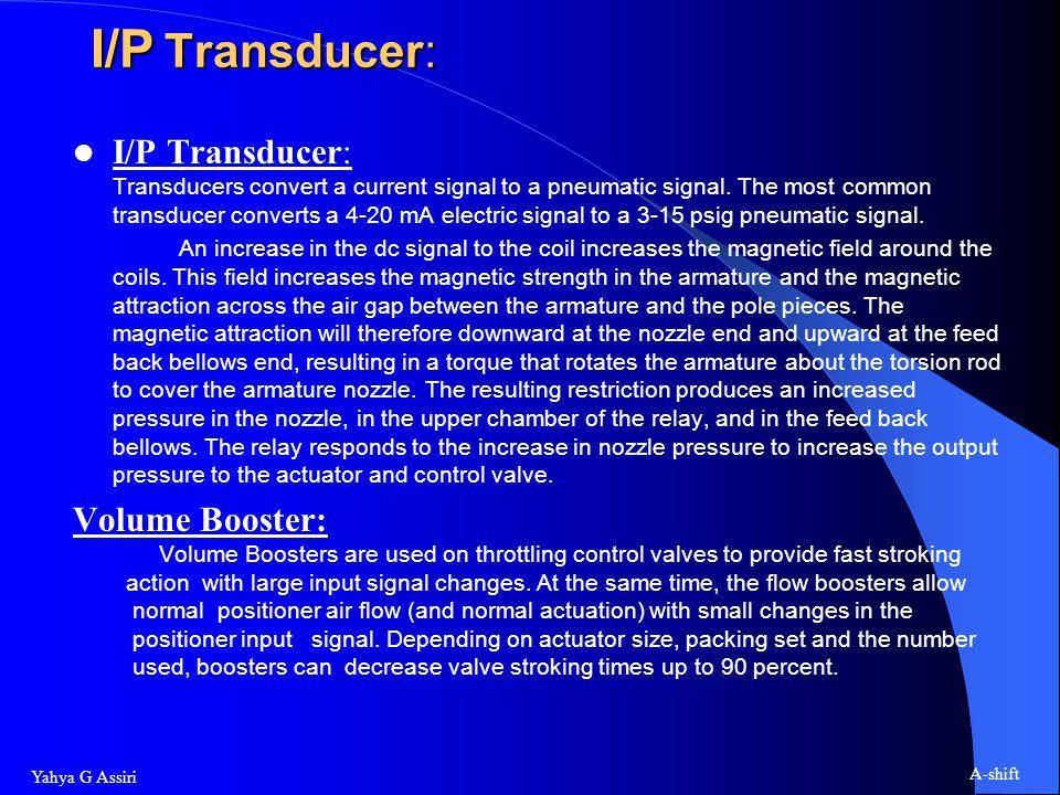 Yahya G Assiri A-shift I/P Transducer: I/P Transducer: Transducers convert a current signal to a pneumatic signal.