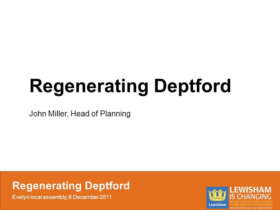 Regenerating Deptford John Miller, Head of Planning Regenerating Deptford Evelyn local assembly, 6 December 2011