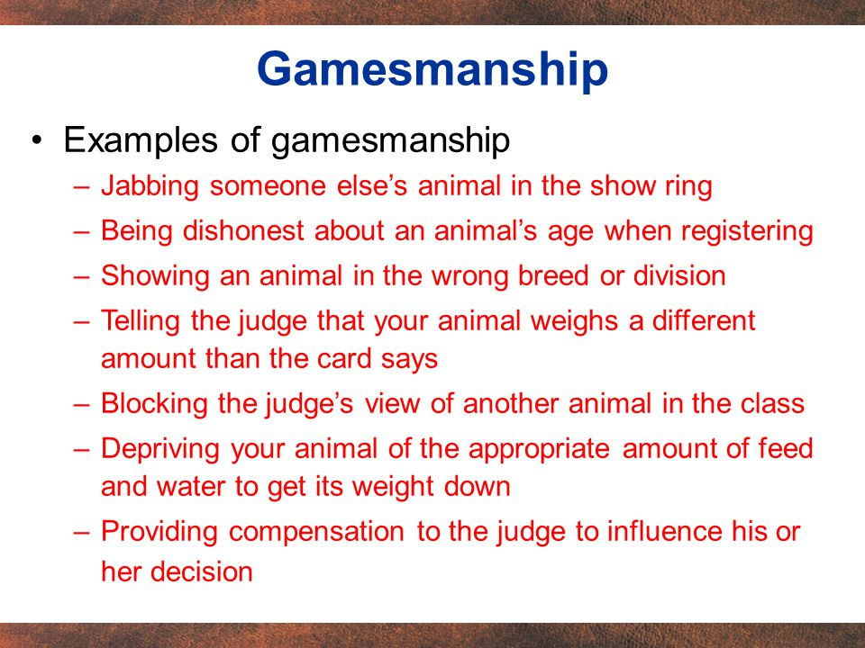 Examples of gamesmanship –Jabbing someone elses animal in the show ring –Being dishonest about an animals age when registering –Showing an animal in the wrong breed or division –Telling the judge that your animal weighs a different amount than the card says –Blocking the judges view of another animal in the class –Depriving your animal of the appropriate amount of feed and water to get its weight down –Providing compensation to the judge to influence his or her decision Gamesmanship