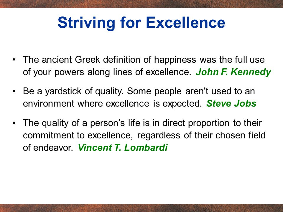 The ancient Greek definition of happiness was the full use of your powers along lines of excellence. John F. Kennedy Be a yardstick of quality. Some p