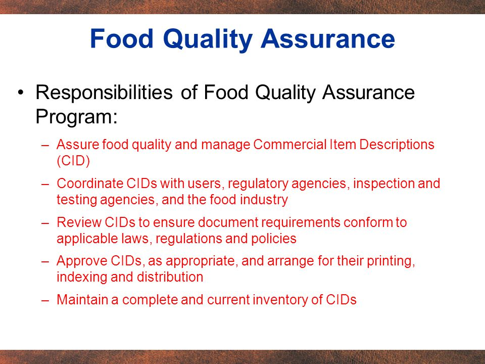 Responsibilities of Food Quality Assurance Program: –Assure food quality and manage Commercial Item Descriptions (CID) –Coordinate CIDs with users, regulatory agencies, inspection and testing agencies, and the food industry –Review CIDs to ensure document requirements conform to applicable laws, regulations and policies –Approve CIDs, as appropriate, and arrange for their printing, indexing and distribution –Maintain a complete and current inventory of CIDs Food Quality Assurance
