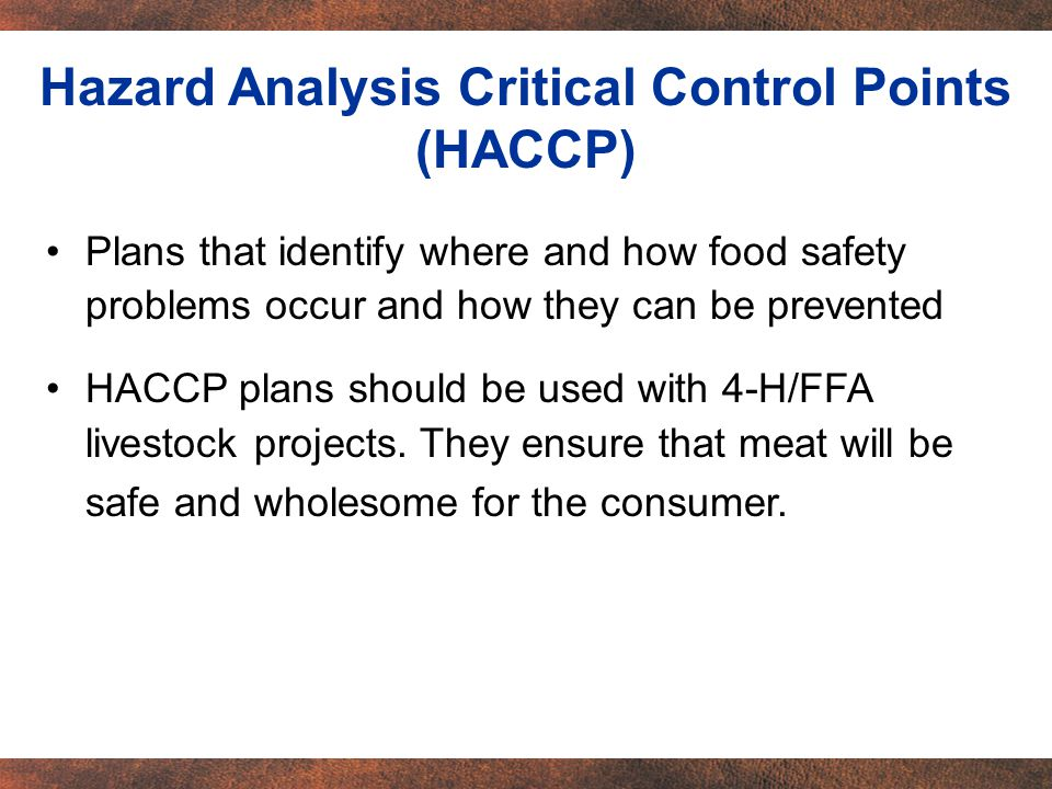 Plans that identify where and how food safety problems occur and how they can be prevented HACCP plans should be used with 4-H/FFA livestock projects.