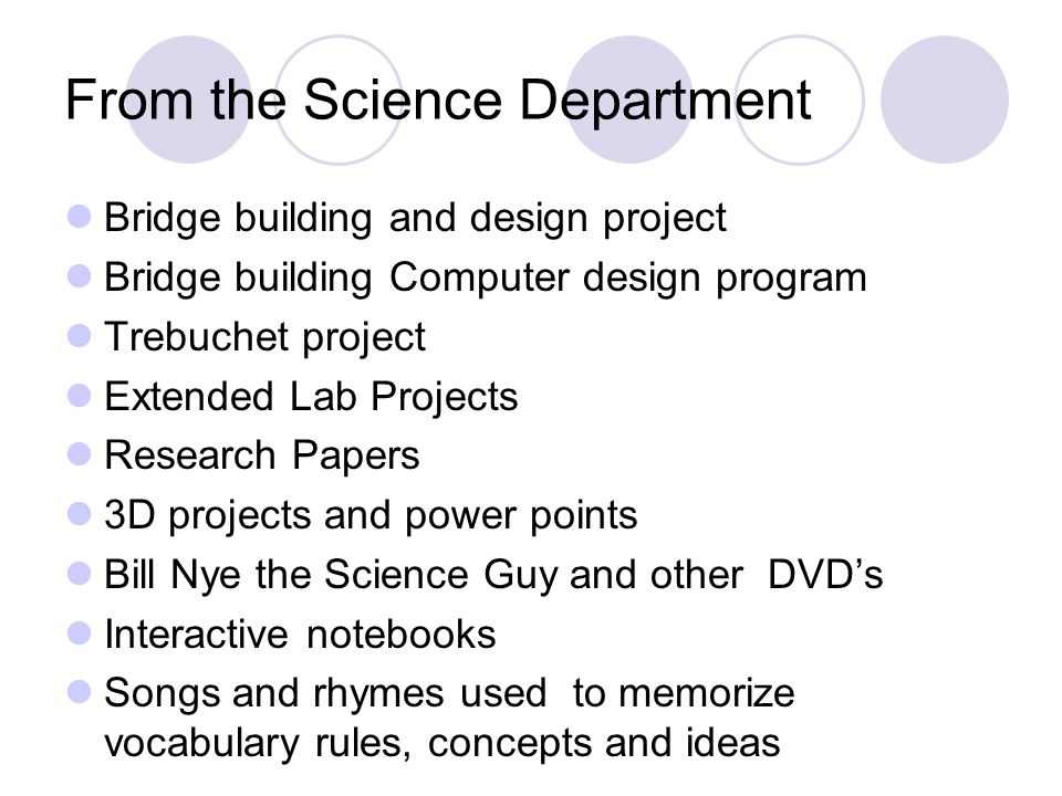 From the Science Department Bridge building and design project Bridge building Computer design program Trebuchet project Extended Lab Projects Research Papers 3D projects and power points Bill Nye the Science Guy and other DVDs Interactive notebooks Songs and rhymes used to memorize vocabulary rules, concepts and ideas