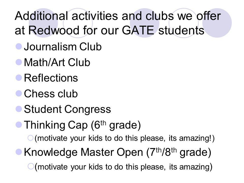 Additional activities and clubs we offer at Redwood for our GATE students Journalism Club Math/Art Club Reflections Chess club Student Congress Thinking Cap (6 th grade) (motivate your kids to do this please, its amazing!) Knowledge Master Open (7 th /8 th grade) ( motivate your kids to do this please, its amazing )