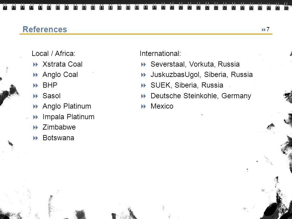 7 References Local / Africa: Xstrata Coal Anglo Coal BHP Sasol Anglo Platinum Impala Platinum Zimbabwe Botswana International: Severstaal, Vorkuta, Ru