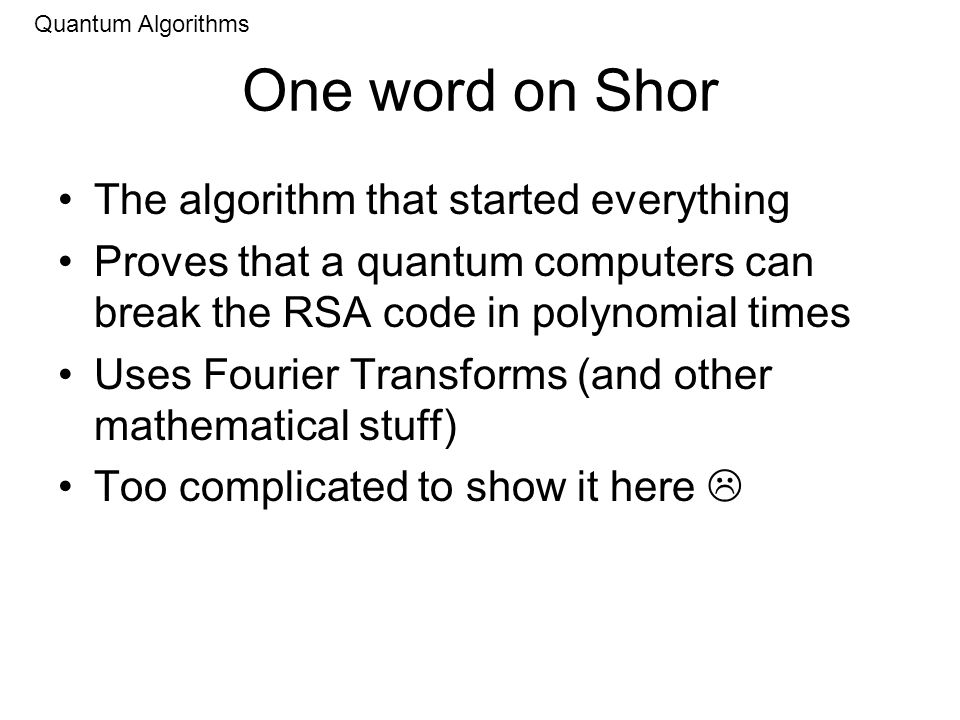 One word on Shor The algorithm that started everything Proves that a quantum computers can break the RSA code in polynomial times Uses Fourier Transforms (and other mathematical stuff) Too complicated to show it here Quantum Algorithms