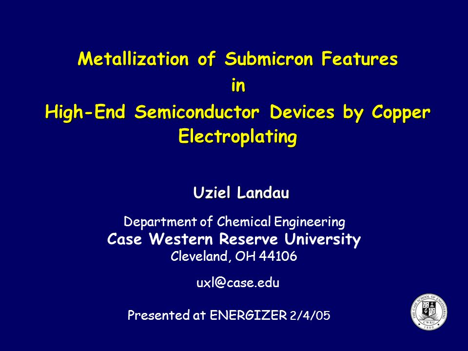 Metallization of Submicron Features in High-End Semiconductor Devices by Copper Electroplating Uziel Landau Department of Chemical Engineering Case Western Reserve University Cleveland, OH 44106 uxl@case.edu Presented at ENERGIZER 2/4/05