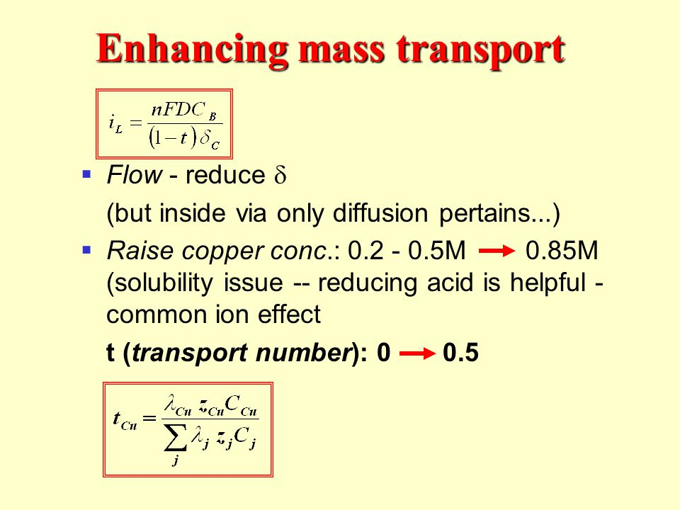 Flow - reduce (but inside via only diffusion pertains...) Raise copper conc.: 0.2 - 0.5M 0.85M (solubility issue -- reducing acid is helpful - common ion effect t (transport number): 0 0.5 Enhancing mass transport