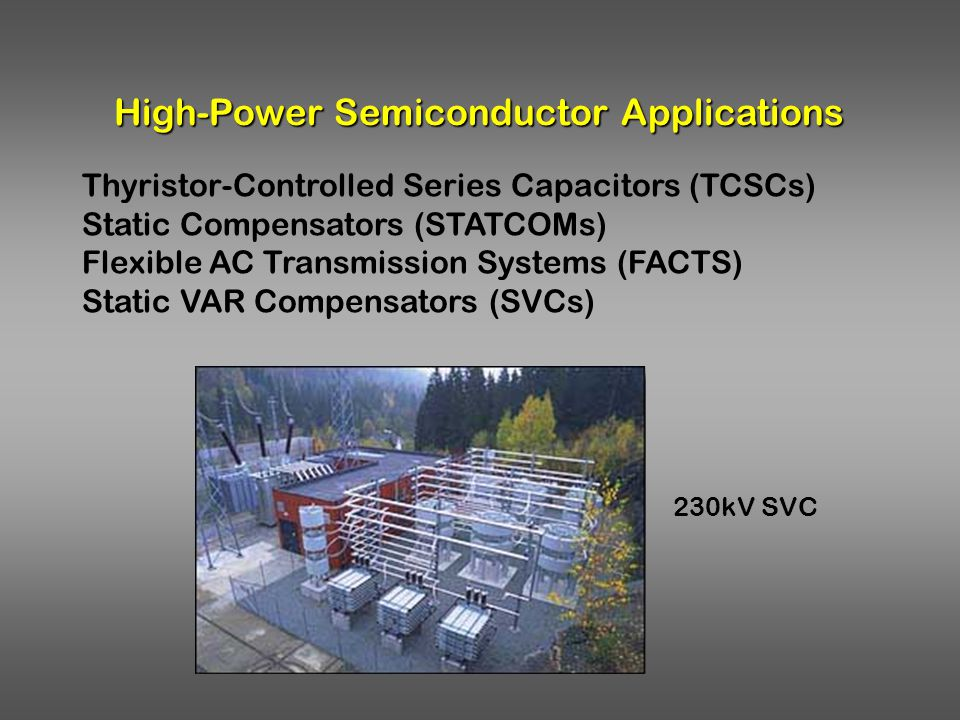High-Power Semiconductor Applications Thyristor-Controlled Series Capacitors (TCSCs) Static Compensators (STATCOMs) Flexible AC Transmission Systems (