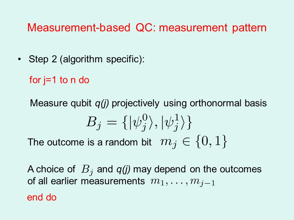 Measurement-based QC: measurement pattern Step 2 (algorithm specific): Measure qubit q(j) projectively using orthonormal basis The outcome is a random bit A choice of and q(j) may depend on the outcomes of all earlier measurements end do for j=1 to n do
