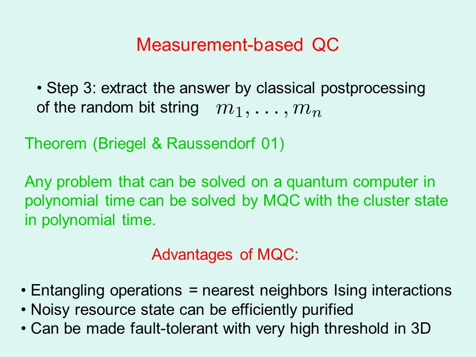 Measurement-based QC Step 3: extract the answer by classical postprocessing of the random bit string Theorem (Briegel & Raussendorf 01) Any problem that can be solved on a quantum computer in polynomial time can be solved by MQC with the cluster state in polynomial time.