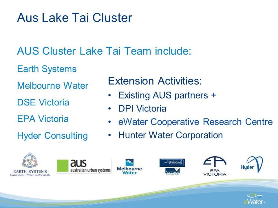 Aus Lake Tai Cluster AUS Cluster Lake Tai Team include: Earth Systems Melbourne Water DSE Victoria EPA Victoria Hyder Consulting Extension Activities: Existing AUS partners + DPI Victoria eWater Cooperative Research Centre Hunter Water Corporation