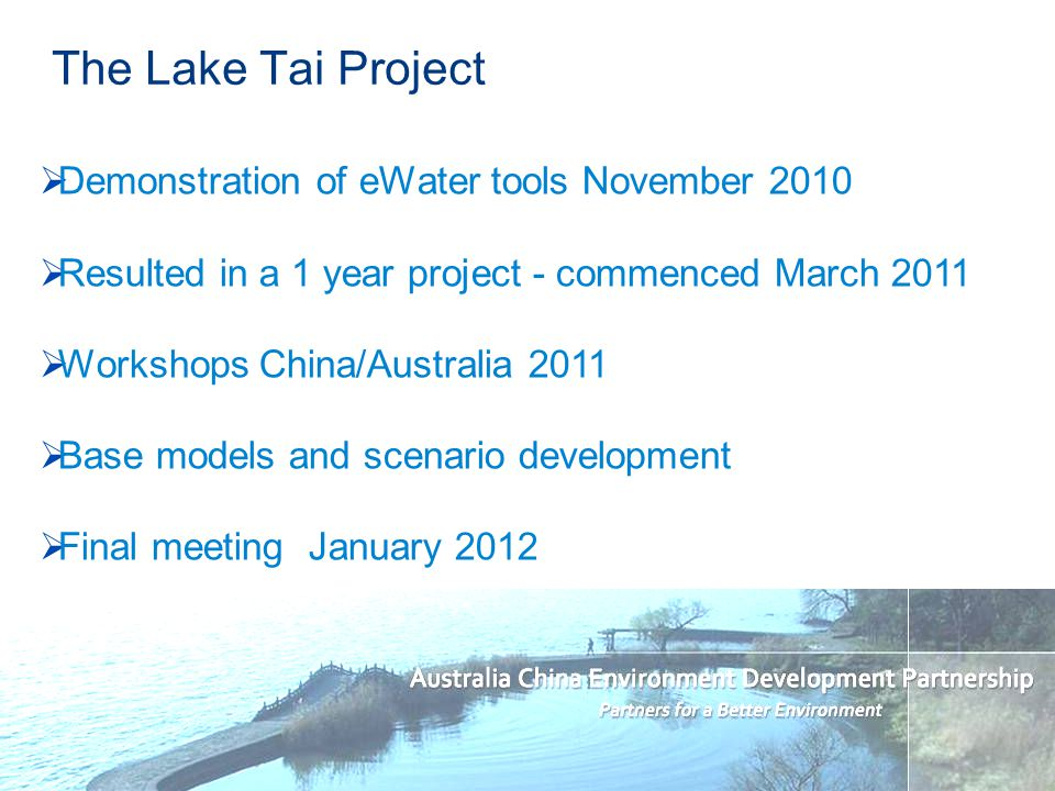 The Lake Tai Project Demonstration of eWater tools November 2010 Resulted in a 1 year project - commenced March 2011 Workshops China/Australia 2011 Base models and scenario development Final meeting January 2012