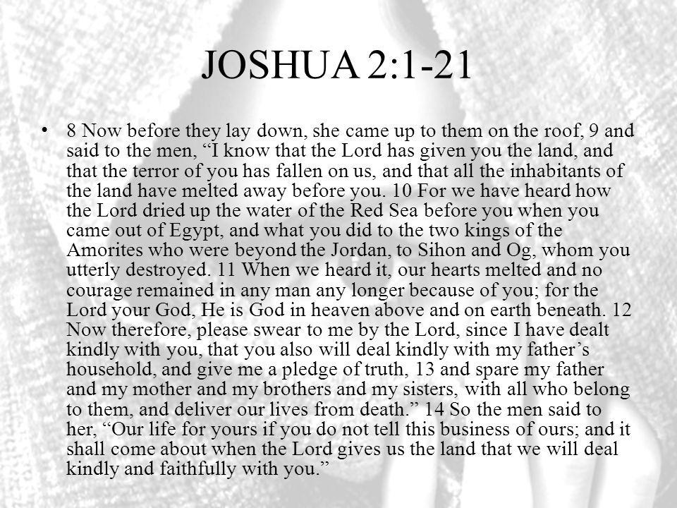 JOSHUA 2:1-21 8 Now before they lay down, she came up to them on the roof, 9 and said to the men, I know that the Lord has given you the land, and that the terror of you has fallen on us, and that all the inhabitants of the land have melted away before you.