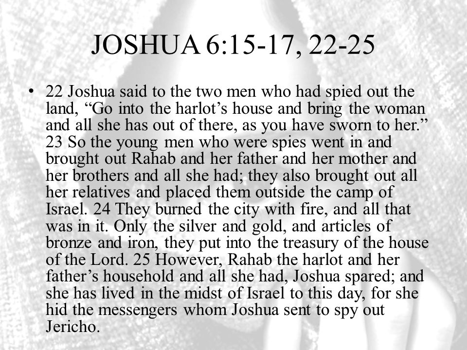 JOSHUA 6:15-17, 22-25 22 Joshua said to the two men who had spied out the land, Go into the harlots house and bring the woman and all she has out of there, as you have sworn to her.