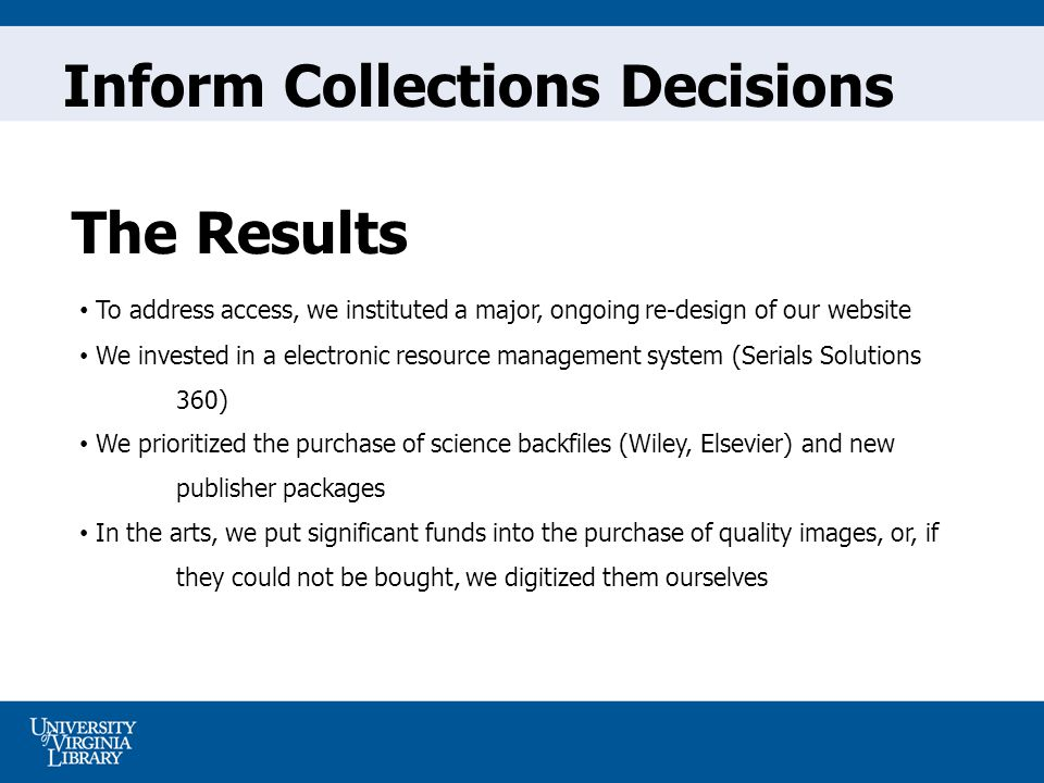 To address access, we instituted a major, ongoing re-design of our website We invested in a electronic resource management system (Serials Solutions 360) We prioritized the purchase of science backfiles (Wiley, Elsevier) and new publisher packages In the arts, we put significant funds into the purchase of quality images, or, if they could not be bought, we digitized them ourselves The Results Inform Collections Decisions