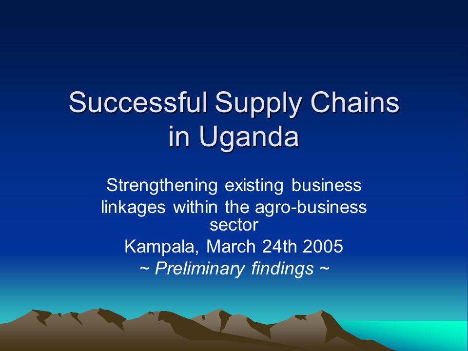 Successful Supply Chains in Uganda Strengthening existing business linkages within the agro-business sector Kampala, March 24th 2005 ~ Preliminary findings ~