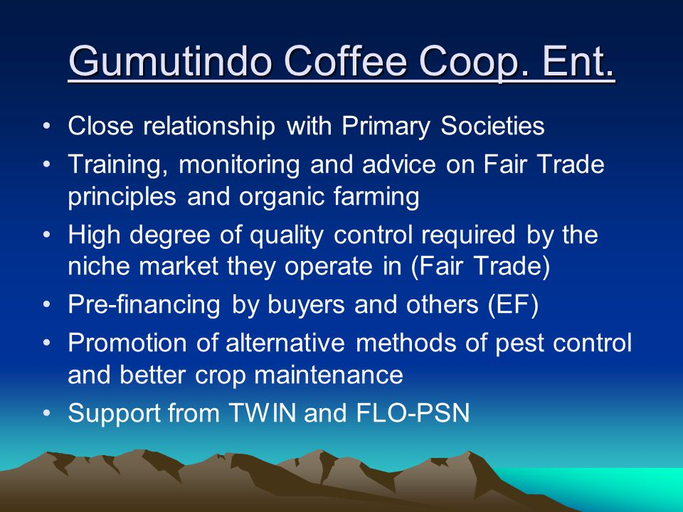 Gumutindo Coffee Coop. Ent. Close relationship with Primary Societies Training, monitoring and advice on Fair Trade principles and organic farming Hig