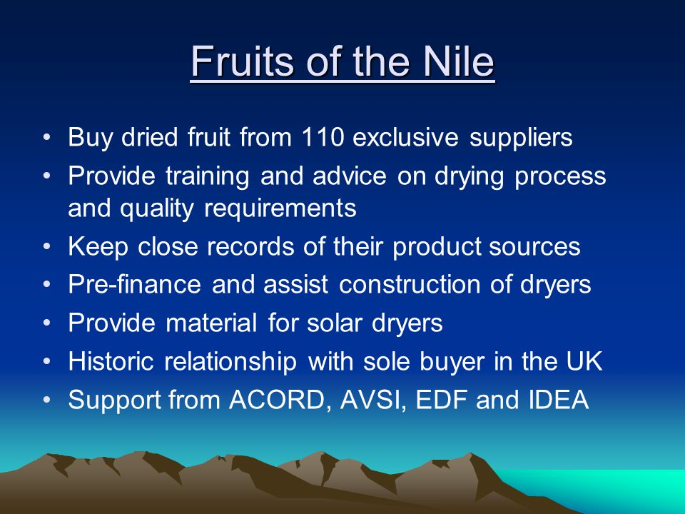 Fruits of the Nile Buy dried fruit from 110 exclusive suppliers Provide training and advice on drying process and quality requirements Keep close records of their product sources Pre-finance and assist construction of dryers Provide material for solar dryers Historic relationship with sole buyer in the UK Support from ACORD, AVSI, EDF and IDEA