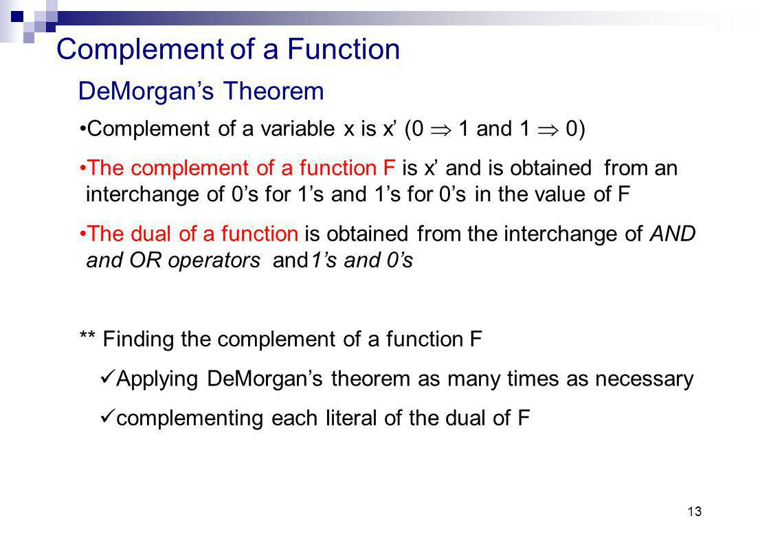 13 Complement of a Function Complement of a variable x is x (0 1 and 1 0) The complement of a functionFisx and is obtainedfrom an interchange of 0s for 1s and 1s for 0sin the value of F The dual of a functionis obtained from the interchange ofAND and ORoperators and1sand 0s ** Finding the complement of a function F Applying DeMorgans theorem as many times as necessary complementing each literal of the dual of F DeMorgans Theorem