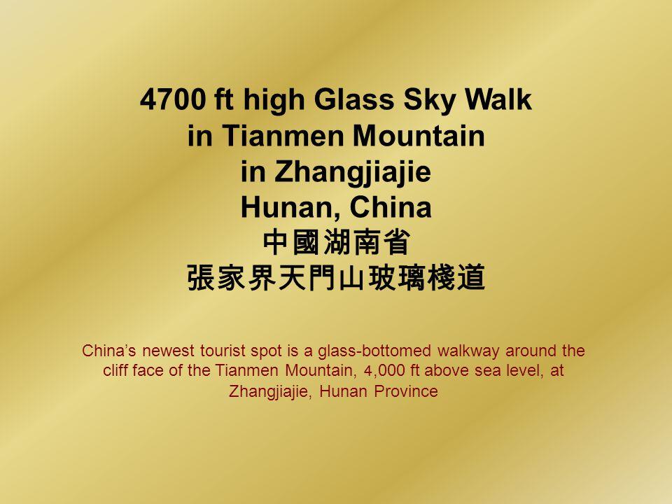 4700 ft high Glass Sky Walk in Tianmen Mountain in Zhangjiajie Hunan, China Chinas newest tourist spot is a glass-bottomed walkway around the cliff face of the Tianmen Mountain, 4,000 ft above sea level, at Zhangjiajie, Hunan Province