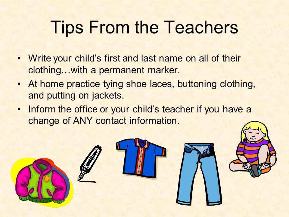 Tips From the Teachers Write your childs first and last name on all of their clothing…with a permanent marker. At home practice tying shoe laces, butt