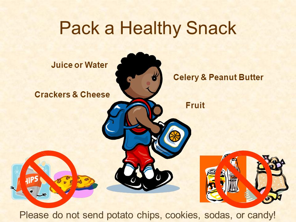 Pack a Healthy Snack Crackers & Cheese Celery & Peanut Butter Fruit Juice or Water Please do not send potato chips, cookies, sodas, or candy!