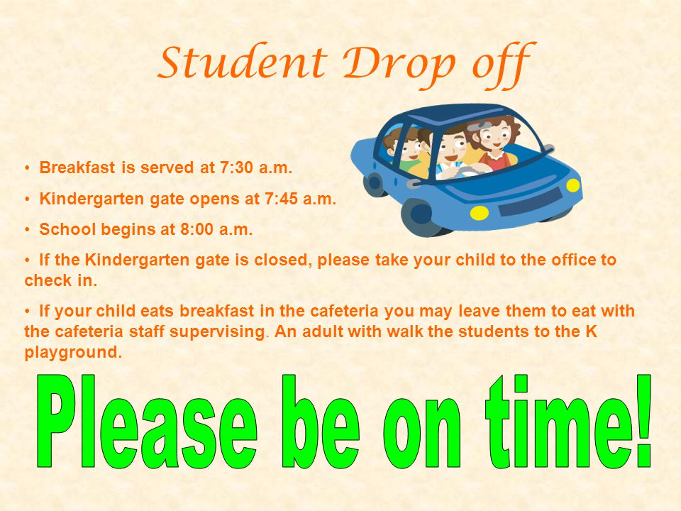 Student Drop off Breakfast is served at 7:30 a.m. Kindergarten gate opens at 7:45 a.m. School begins at 8:00 a.m. If the Kindergarten gate is closed,
