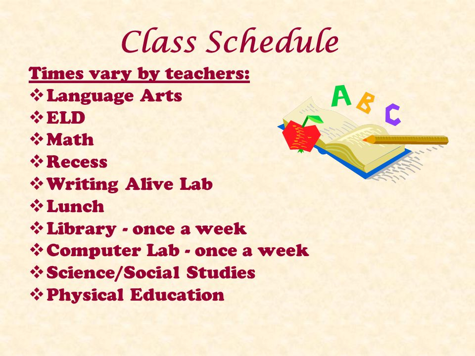 Class Schedule Times vary by teachers: Language Arts ELD Math Recess Writing Alive Lab Lunch Library - once a week Computer Lab - once a week Science/