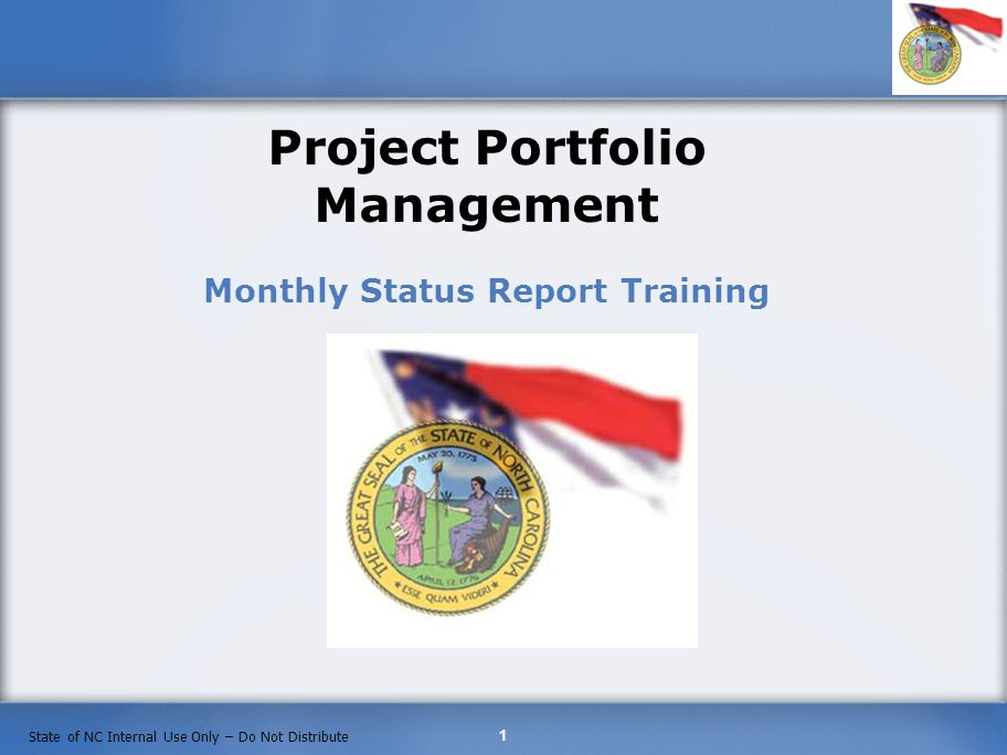 1 State of NC Internal Use Only – Do Not Distribute Project Portfolio Management Monthly Status Report Training