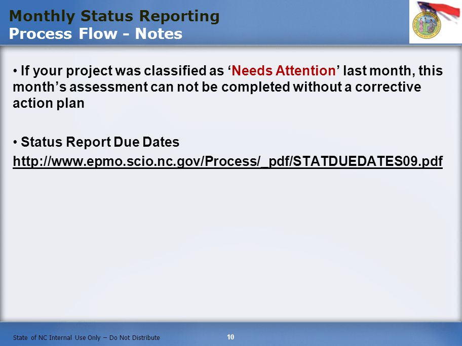 10 State of NC Internal Use Only – Do Not Distribute If your project was classified as Needs Attention last month, this months assessment can not be completed without a corrective action plan Status Report Due Dates http://www.epmo.scio.nc.gov/Process/_pdf/STATDUEDATES09.pdf Monthly Status Reporting Process Flow - Notes