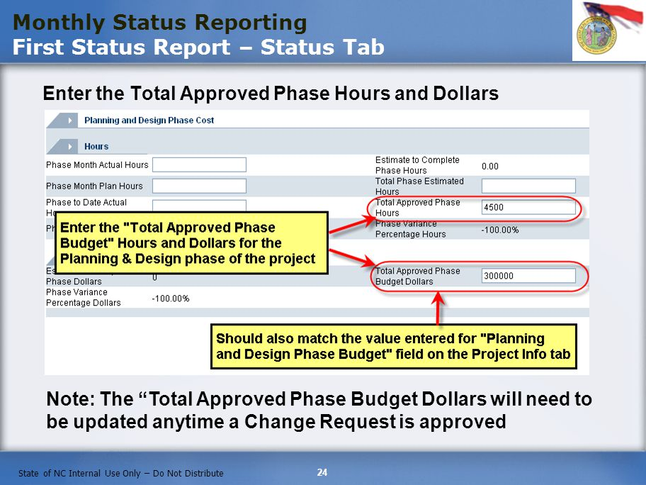 24 State of NC Internal Use Only – Do Not Distribute Monthly Status Reporting First Status Report – Status Tab Enter the Total Approved Phase Hours and Dollars Note: The Total Approved Phase Budget Dollars will need to be updated anytime a Change Request is approved