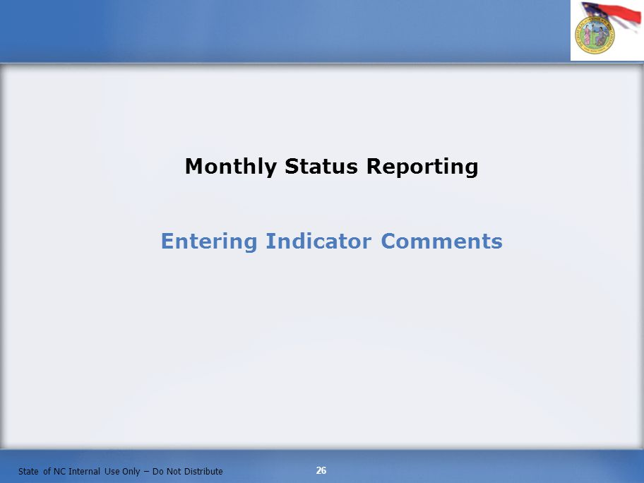 26 State of NC Internal Use Only – Do Not Distribute Monthly Status Reporting Entering Indicator Comments