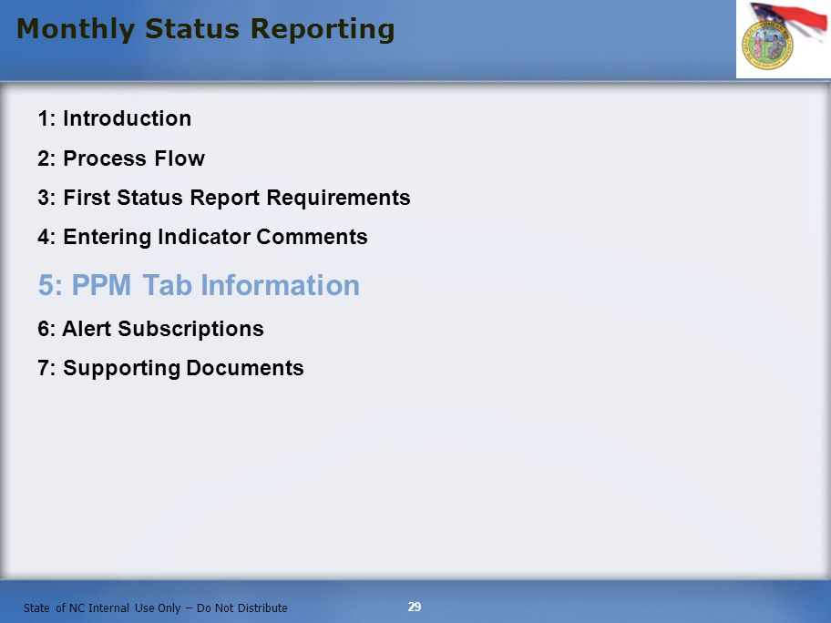 29 State of NC Internal Use Only – Do Not Distribute Monthly Status Reporting 1: Introduction 2: Process Flow 3: First Status Report Requirements 4: Entering Indicator Comments 5: PPM Tab Information 6: Alert Subscriptions 7: Supporting Documents