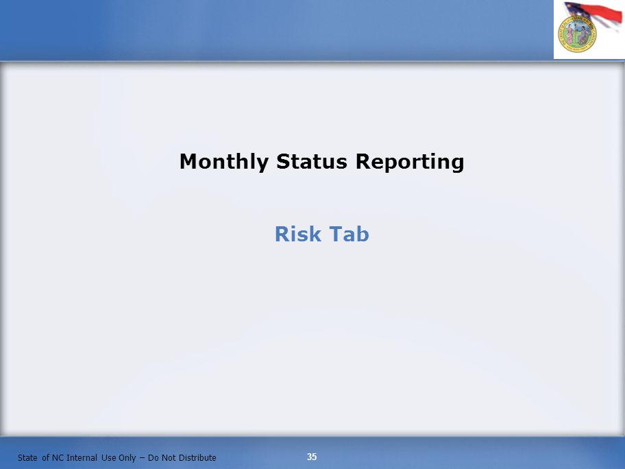 35 State of NC Internal Use Only – Do Not Distribute Monthly Status Reporting Risk Tab