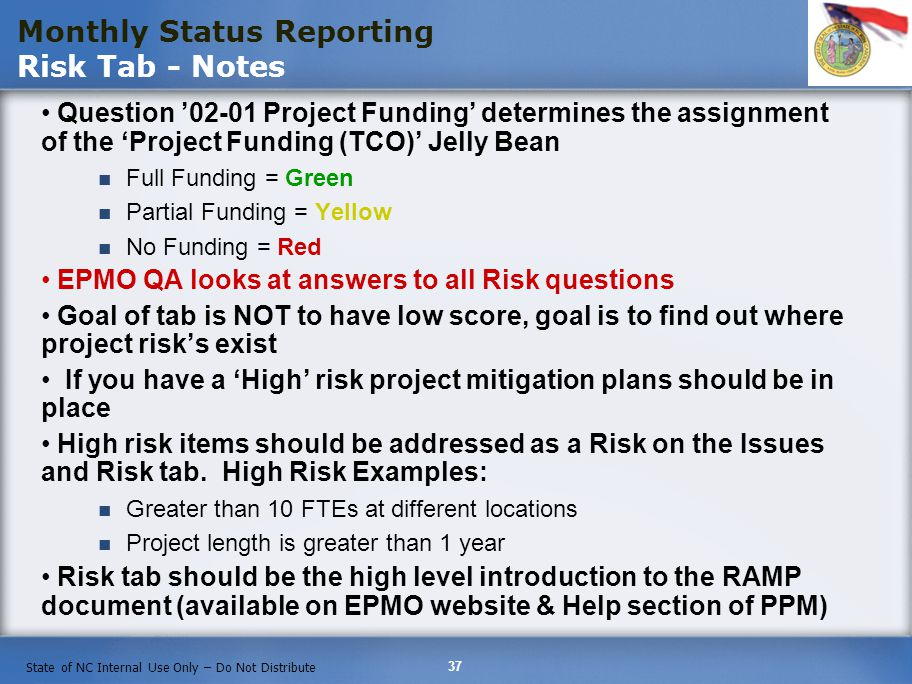 37 State of NC Internal Use Only – Do Not Distribute Question 02-01 Project Funding determines the assignment of the Project Funding (TCO) Jelly Bean Full Funding = Green Partial Funding = Yellow No Funding = Red EPMO QA looks at answers to all Risk questions Goal of tab is NOT to have low score, goal is to find out where project risks exist If you have a High risk project mitigation plans should be in place High risk items should be addressed as a Risk on the Issues and Risk tab.