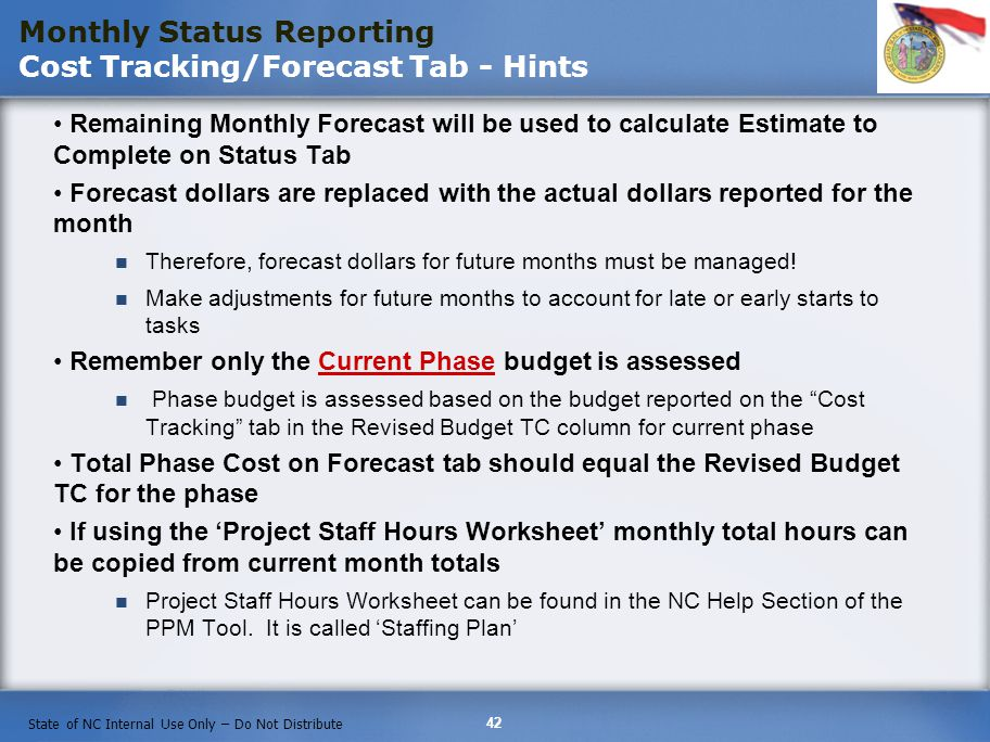 42 State of NC Internal Use Only – Do Not Distribute Remaining Monthly Forecast will be used to calculate Estimate to Complete on Status Tab Forecast dollars are replaced with the actual dollars reported for the month Therefore, forecast dollars for future months must be managed.