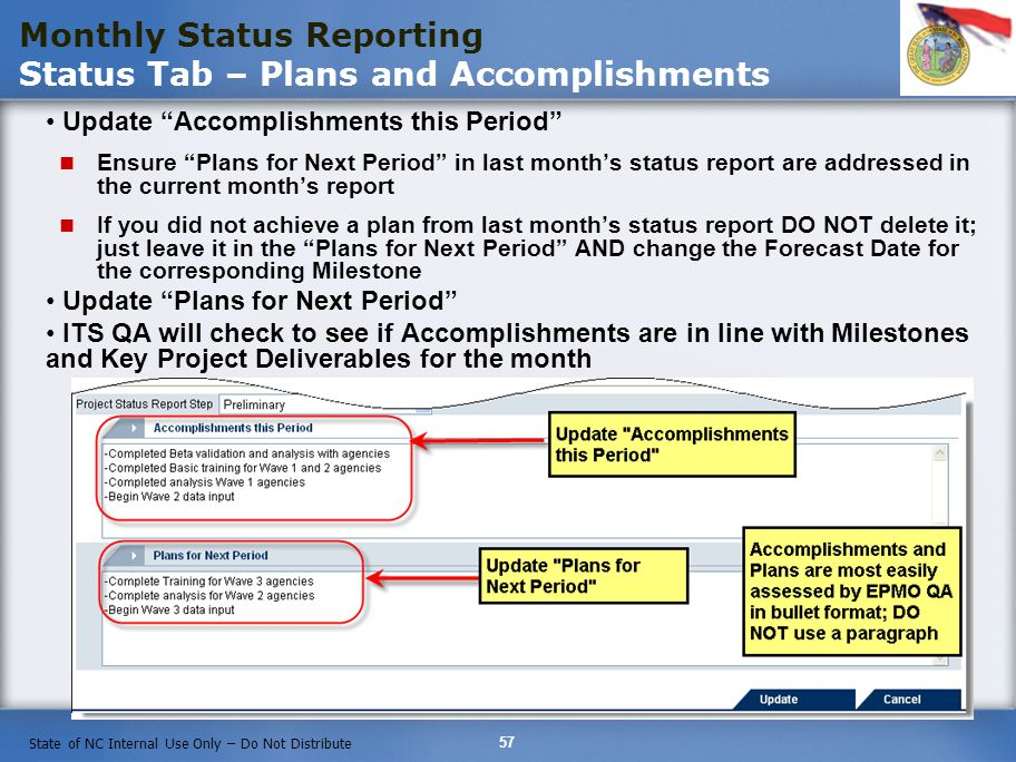57 State of NC Internal Use Only – Do Not Distribute Monthly Status Reporting Status Tab – Plans and Accomplishments Update Accomplishments this Period Ensure Plans for Next Period in last months status report are addressed in the current months report If you did not achieve a plan from last months status report DO NOT delete it; just leave it in the Plans for Next Period AND change the Forecast Date for the corresponding Milestone Update Plans for Next Period ITS QA will check to see if Accomplishments are in line with Milestones and Key Project Deliverables for the month
