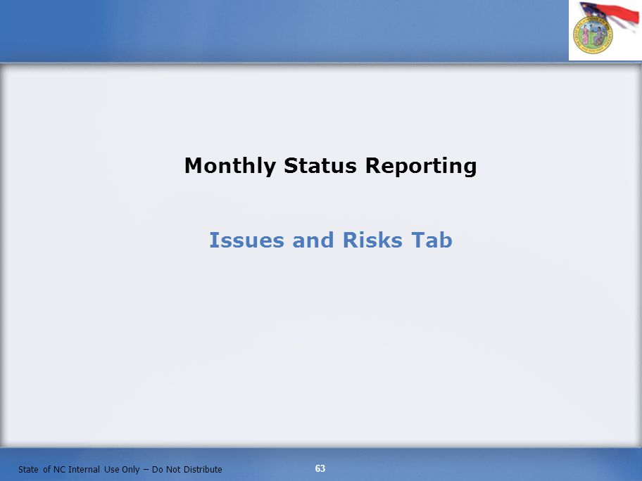 63 State of NC Internal Use Only – Do Not Distribute Monthly Status Reporting Issues and Risks Tab