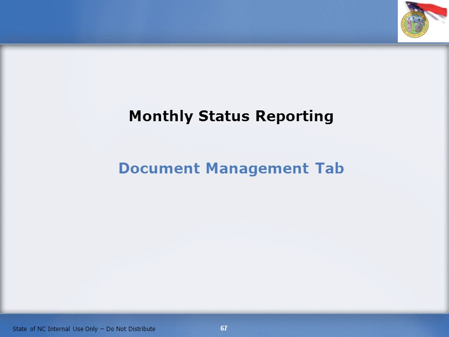 67 State of NC Internal Use Only – Do Not Distribute Monthly Status Reporting Document Management Tab